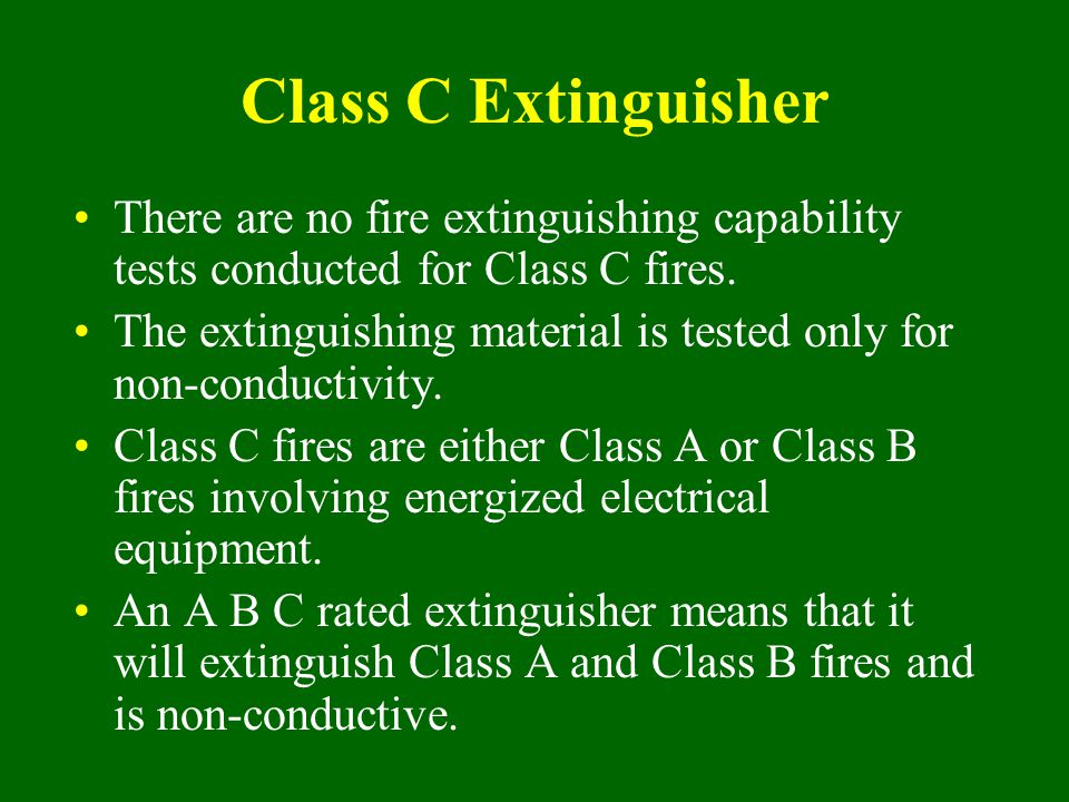 Class C Extinguisher There are no fire extinguishing capability tests conducted for Class C fires.