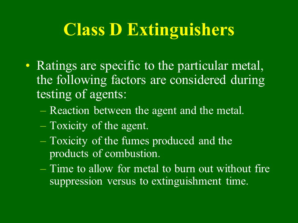 Class D Extinguishers Ratings are specific to the particular metal, the following factors are considered during testing of agents: