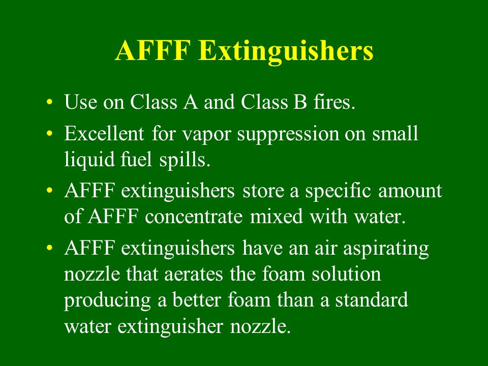 AFFF Extinguishers Use on Class A and Class B fires.