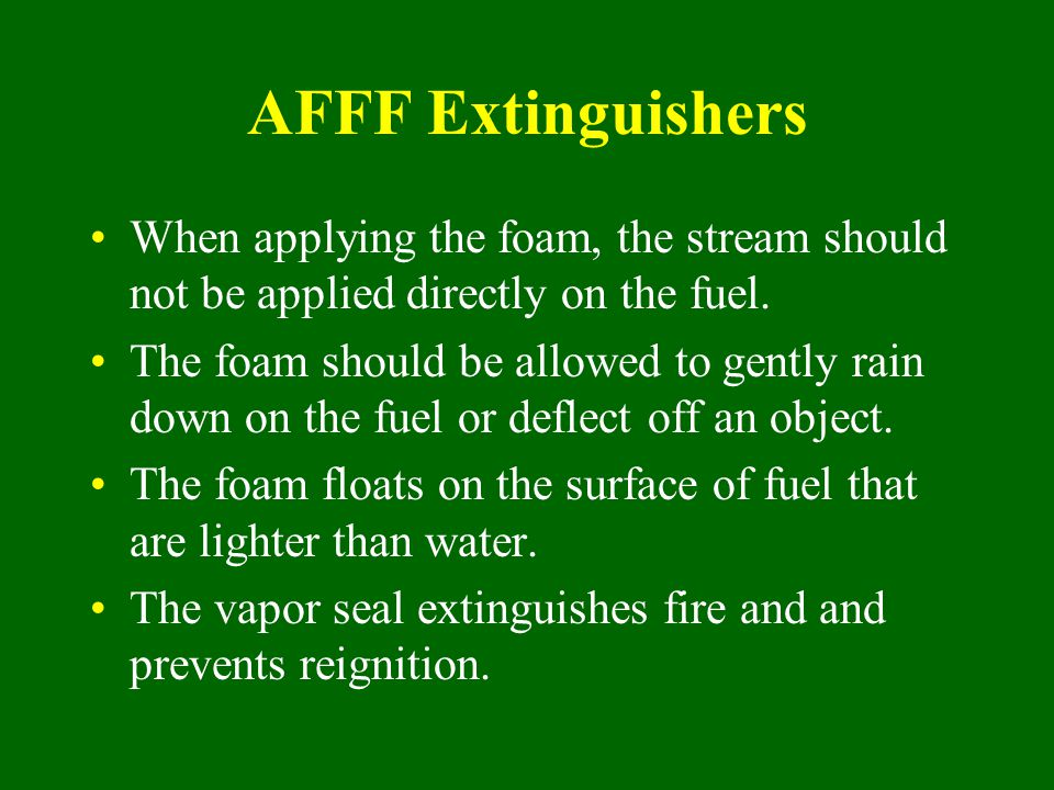 AFFF Extinguishers When applying the foam, the stream should not be applied directly on the fuel.