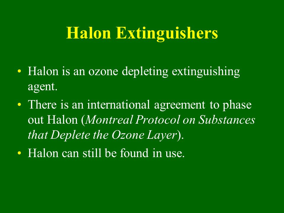 Halon Extinguishers Halon is an ozone depleting extinguishing agent.