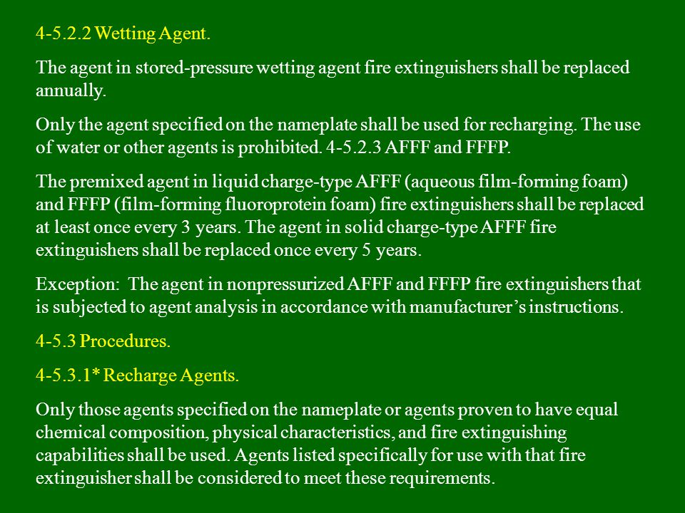 4-5.2.2 Wetting Agent. The agent in stored-pressure wetting agent fire extinguishers shall be replaced annually.