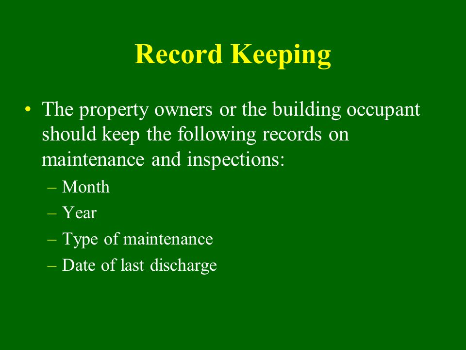 Record Keeping The property owners or the building occupant should keep the following records on maintenance and inspections: