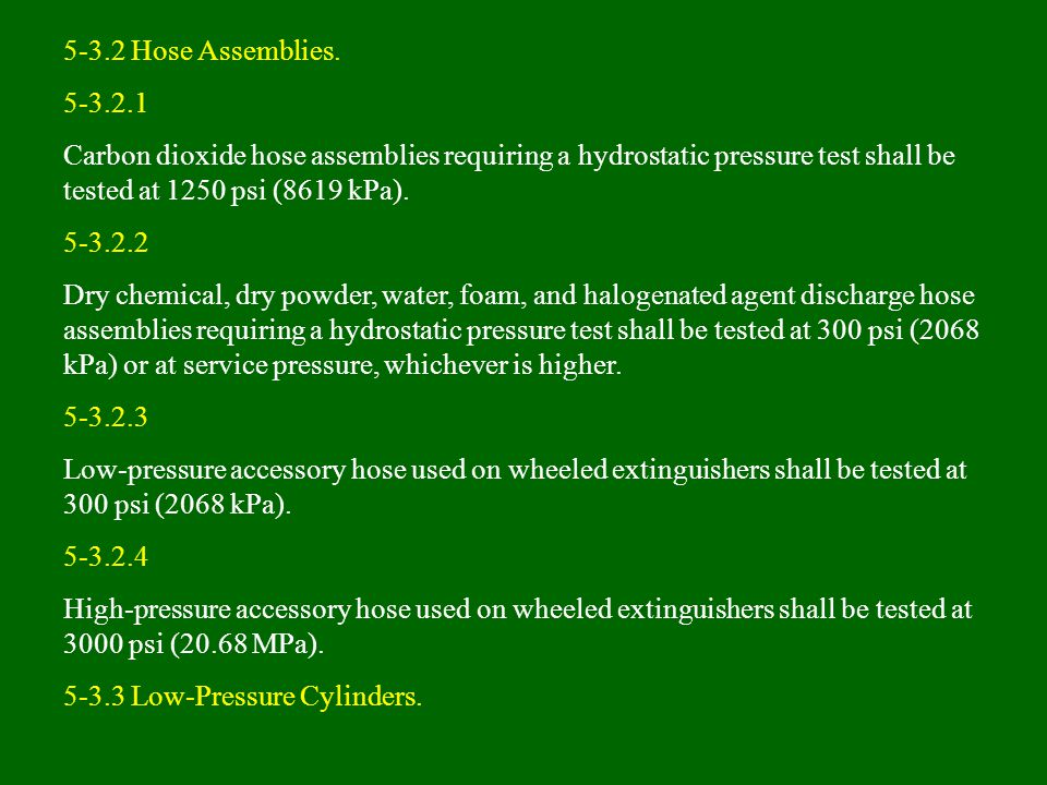 5-3.2 Hose Assemblies. 5-3.2.1. Carbon dioxide hose assemblies requiring a hydrostatic pressure test shall be tested at 1250 psi (8619 kPa).