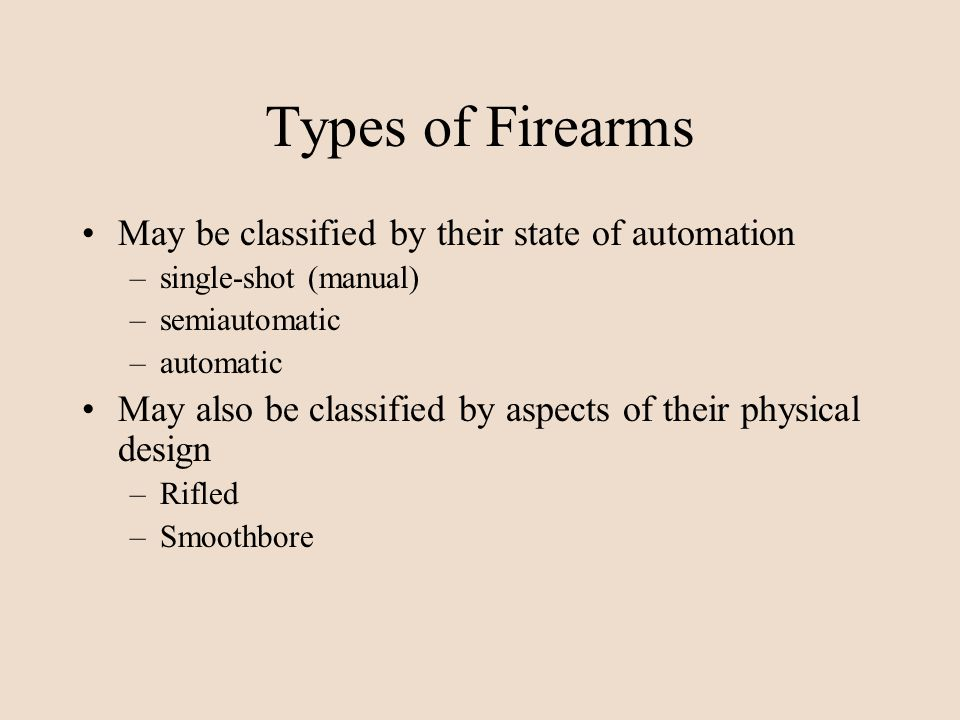 Types of Firearms May be classified by their state of automation