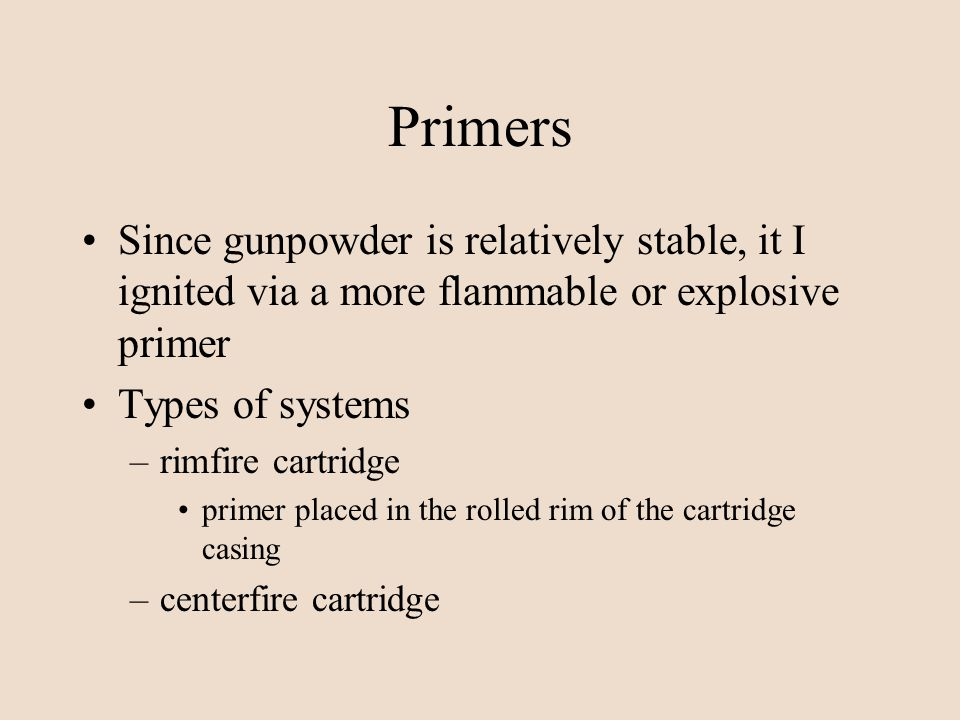 Primers Since gunpowder is relatively stable, it I ignited via a more flammable or explosive primer.