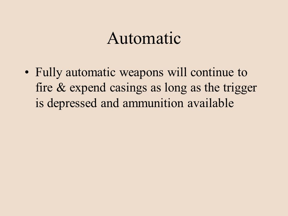 Automatic Fully automatic weapons will continue to fire & expend casings as long as the trigger is depressed and ammunition available.