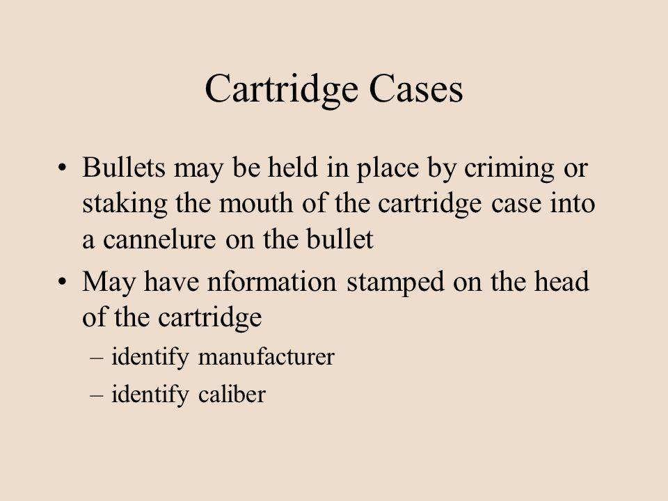 Cartridge Cases Bullets may be held in place by criming or staking the mouth of the cartridge case into a cannelure on the bullet.