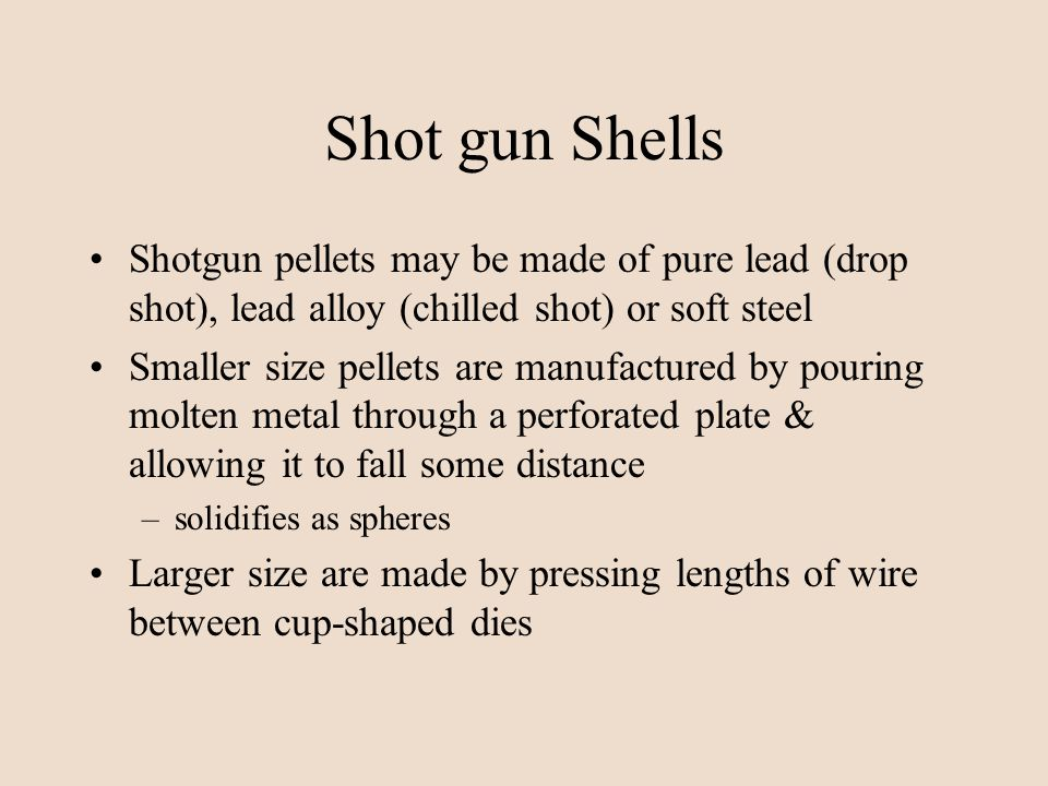 Shot gun Shells Shotgun pellets may be made of pure lead (drop shot), lead alloy (chilled shot) or soft steel.