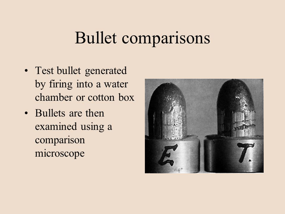 Bullet comparisons Test bullet generated by firing into a water chamber or cotton box.