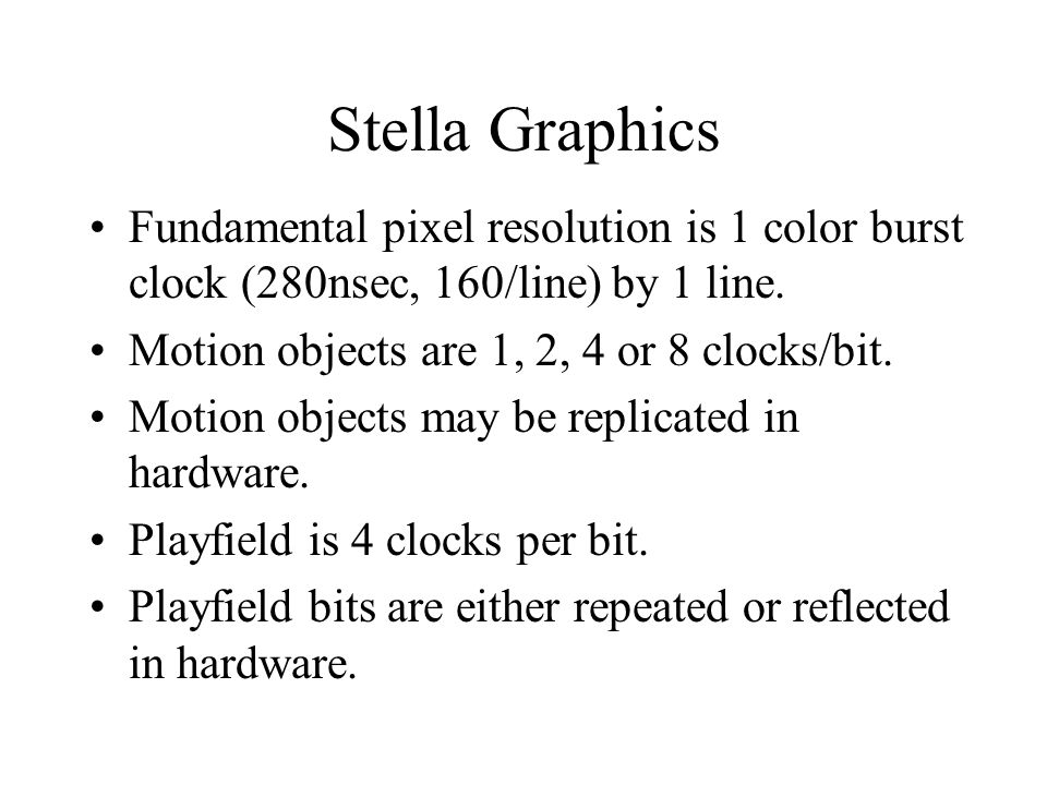 Stella Graphics Fundamental pixel resolution is 1 color burst clock (280nsec, 160/line) by 1 line. Motion objects are 1, 2, 4 or 8 clocks/bit.