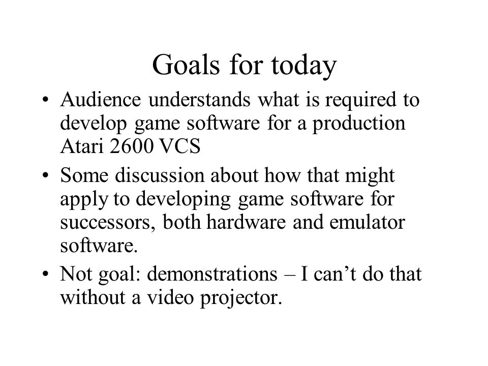 Goals for today Audience understands what is required to develop game software for a production Atari 2600 VCS.