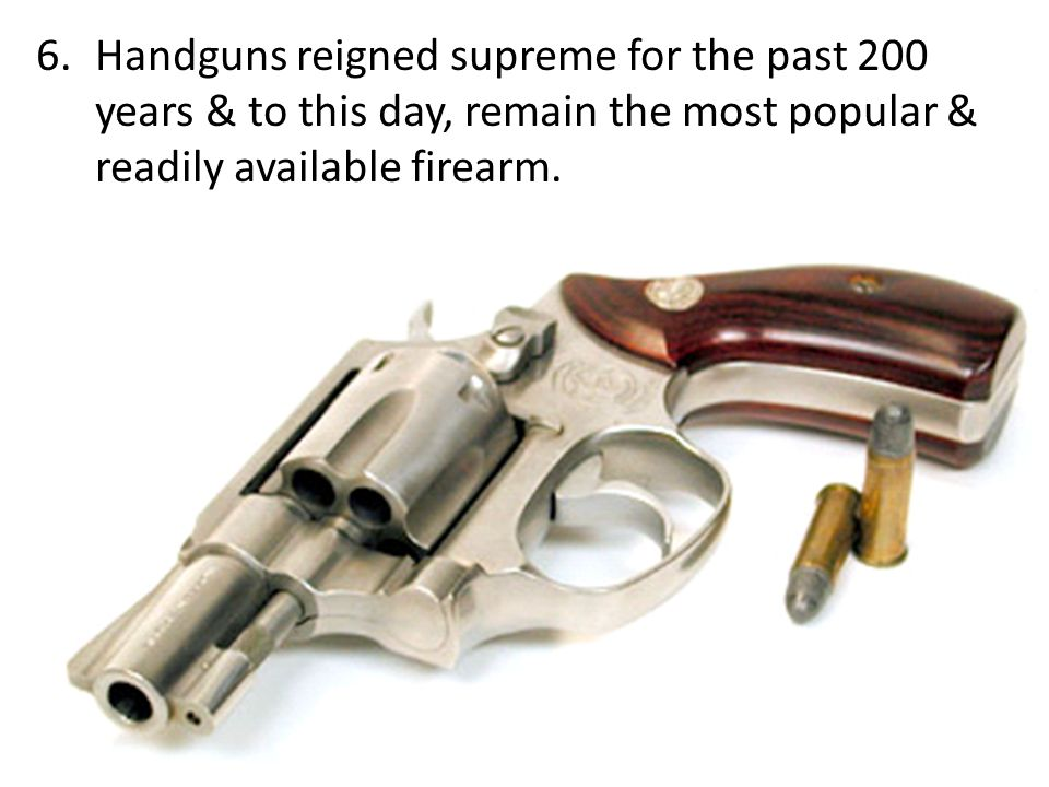 Handguns reigned supreme for the past 200 years & to this day, remain the most popular & readily available firearm.