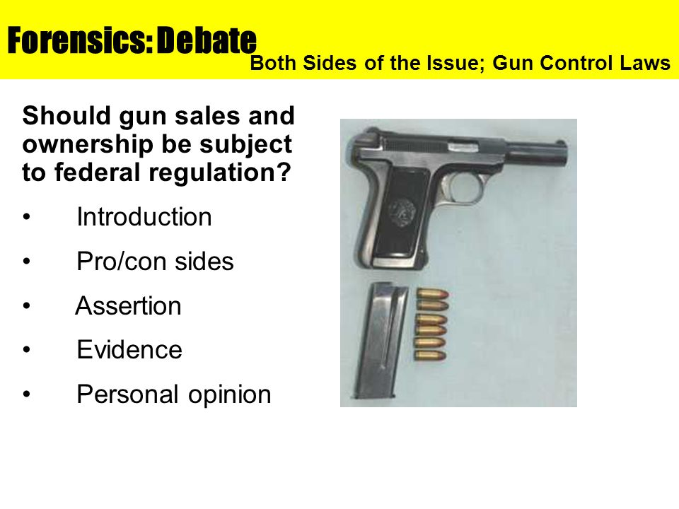 Forensics: Debate Both Sides of the Issue; Gun Control Laws. Should gun sales and ownership be subject to federal regulation