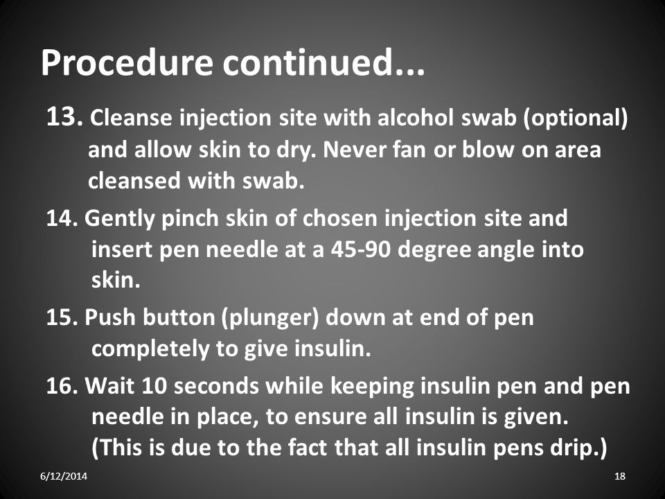 Procedure continued Cleanse injection site with alcohol swab (optional) and allow skin to dry. Never fan or blow on area cleansed with swab.