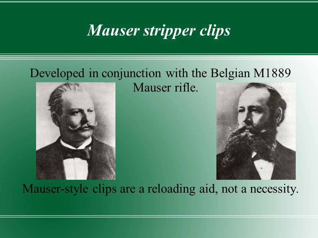 Mauser stripper clips Developed in conjunction with the Belgian M1889 Mauser rifle.