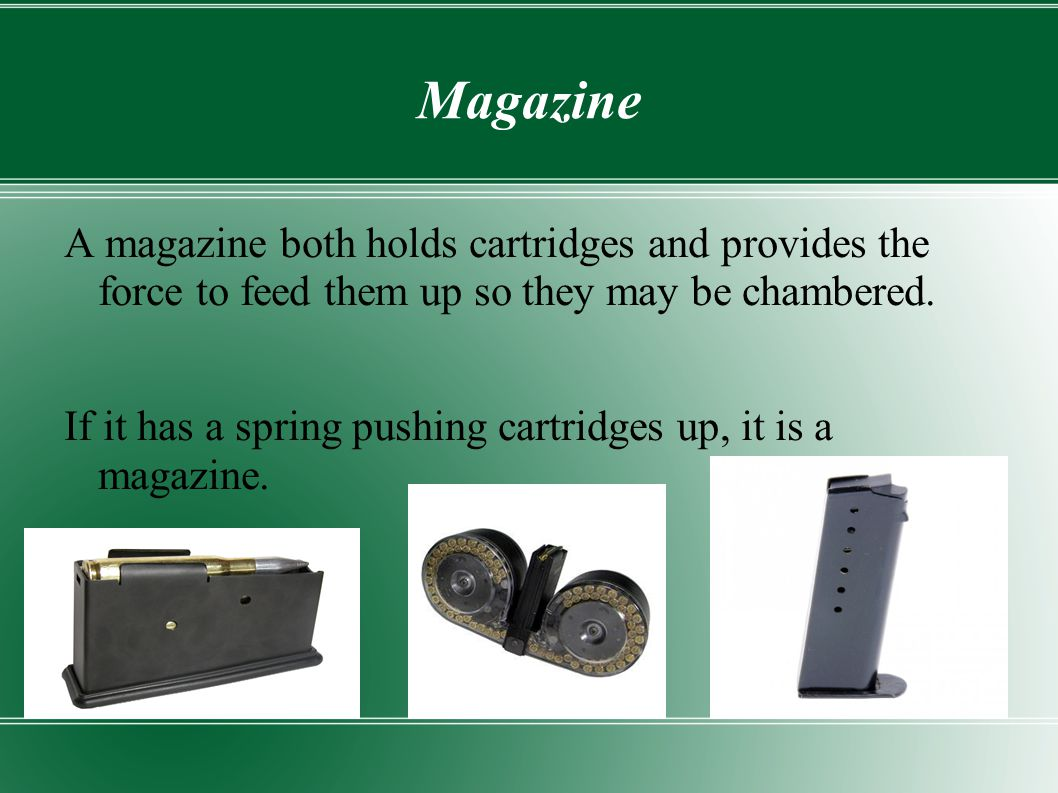 Magazine A magazine both holds cartridges and provides the force to feed them up so they may be chambered.