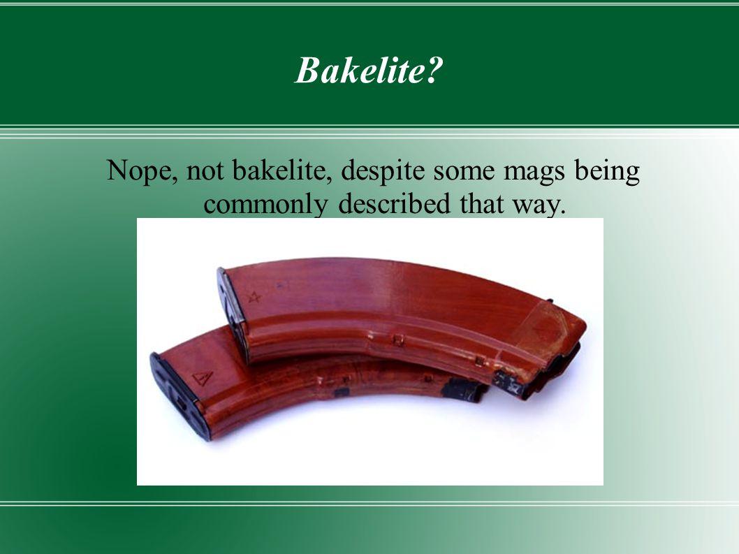 Bakelite Nope, not bakelite, despite some mags being commonly described that way.