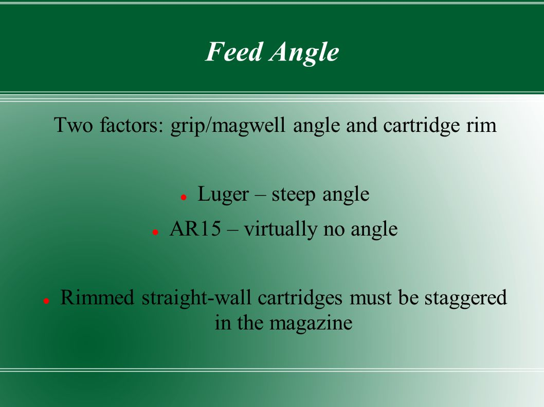 Feed Angle Two factors: grip/magwell angle and cartridge rim