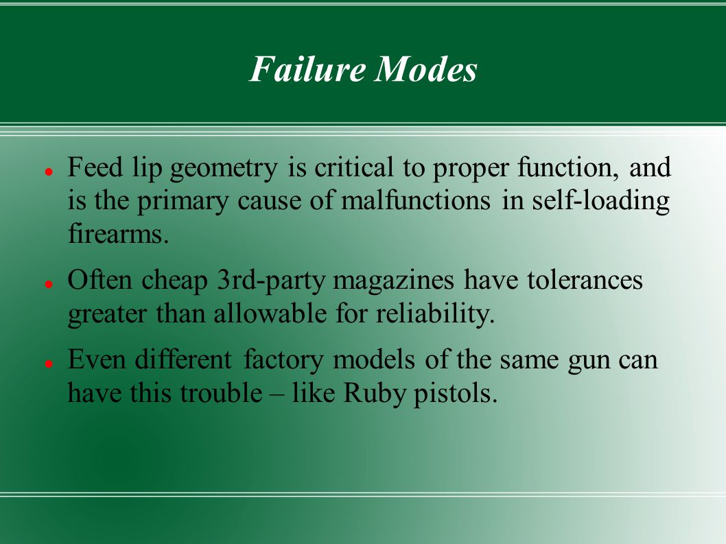 Failure Modes Feed lip geometry is critical to proper function, and is the primary cause of malfunctions in self-loading firearms.