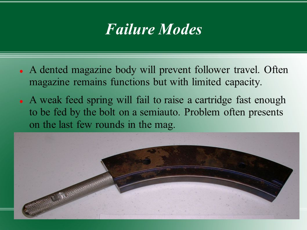Failure Modes A dented magazine body will prevent follower travel. Often magazine remains functions but with limited capacity.