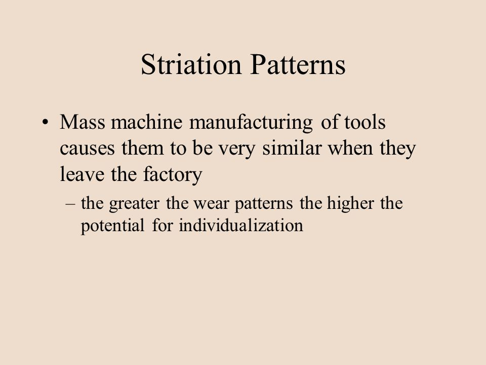 Striation Patterns Mass machine manufacturing of tools causes them to be very similar when they leave the factory.