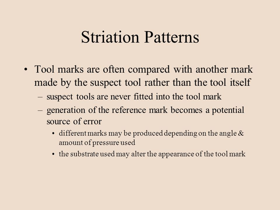 Striation Patterns Tool marks are often compared with another mark made by the suspect tool rather than the tool itself.
