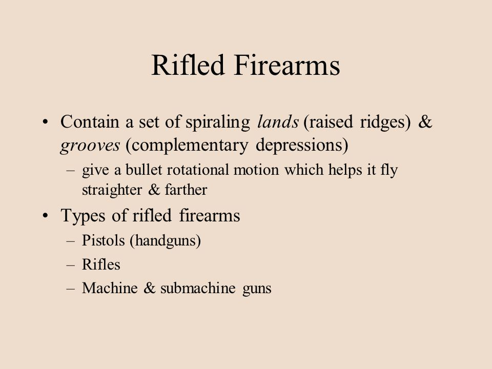 Rifled Firearms Contain a set of spiraling lands (raised ridges) & grooves (complementary depressions)