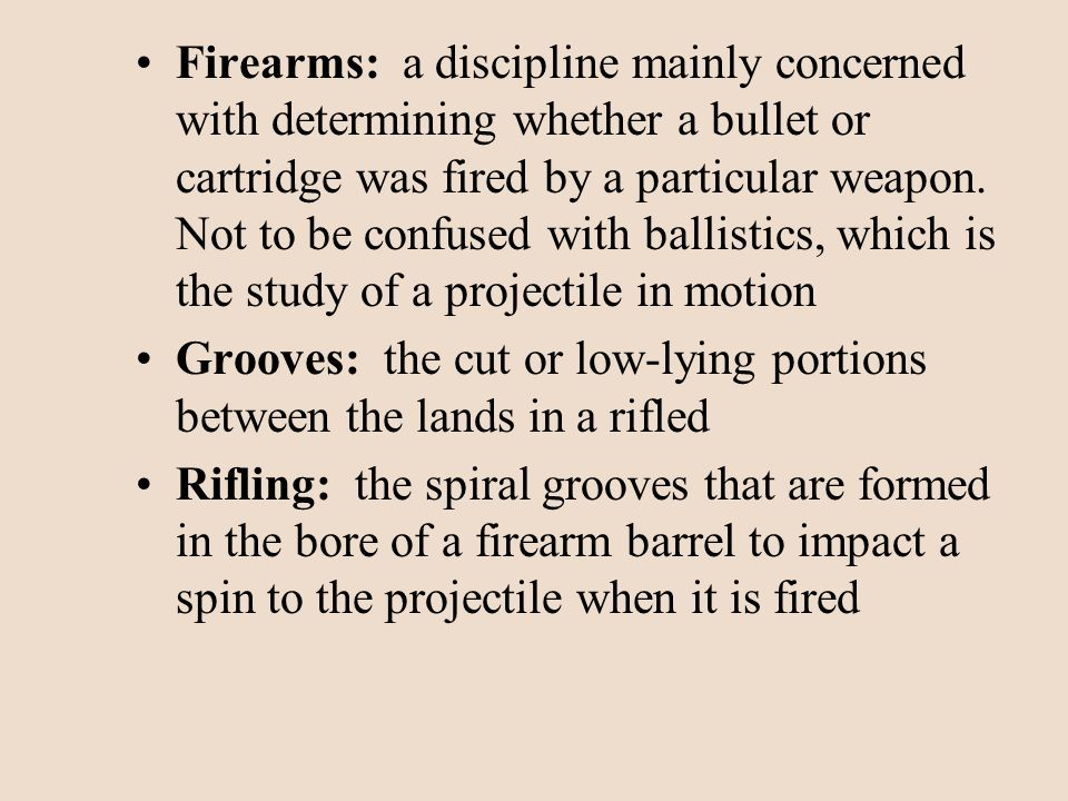 Firearms: a discipline mainly concerned with determining whether a bullet or cartridge was fired by a particular weapon. Not to be confused with ballistics, which is the study of a projectile in motion