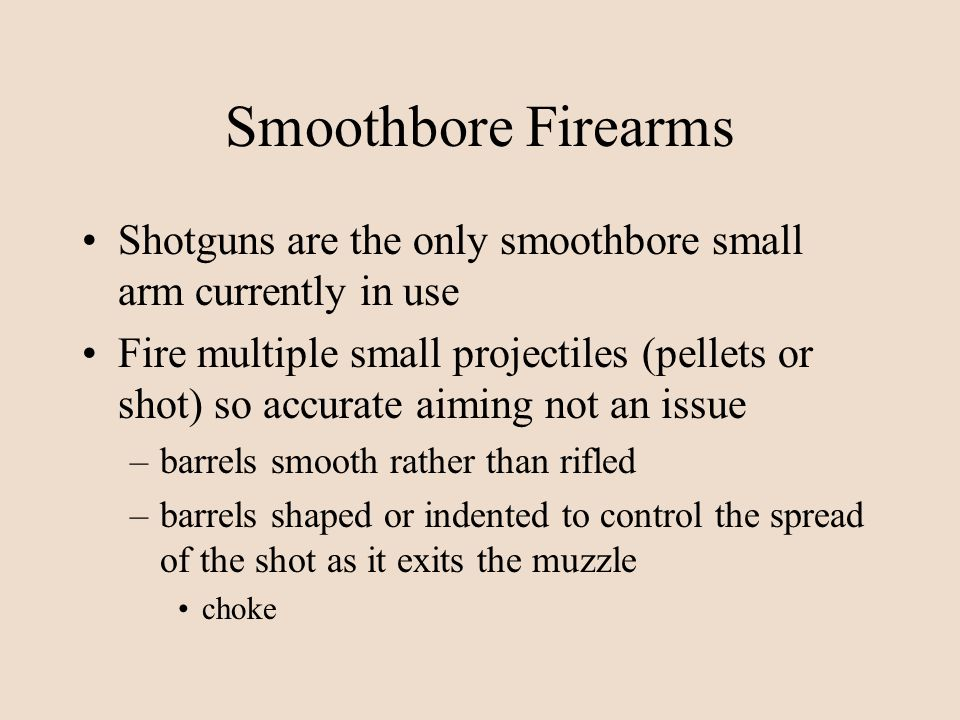 Smoothbore Firearms Shotguns are the only smoothbore small arm currently in use.