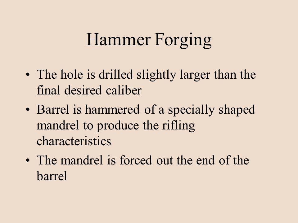 Hammer Forging The hole is drilled slightly larger than the final desired caliber.