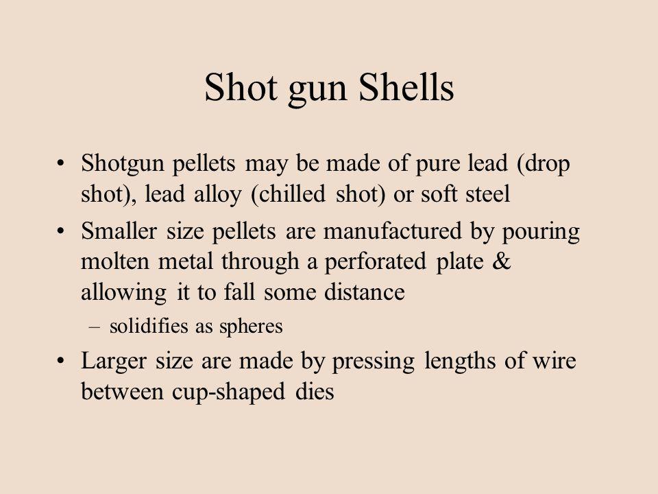 Shot gun Shells Shotgun pellets may be made of pure lead (drop shot), lead alloy (chilled shot) or soft steel.