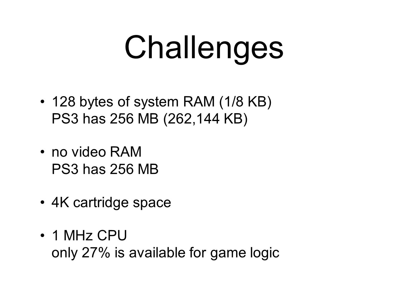 Challenges 128 bytes of system RAM (1/8 KB) PS3 has 256 MB (262,144 KB) no video RAM PS3 has 256 MB.