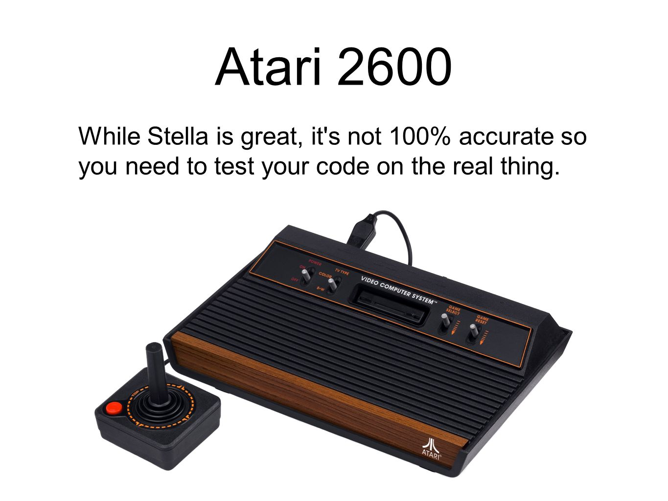 Atari 2600 While Stella is great, it s not 100% accurate so you need to test your code on the real thing.