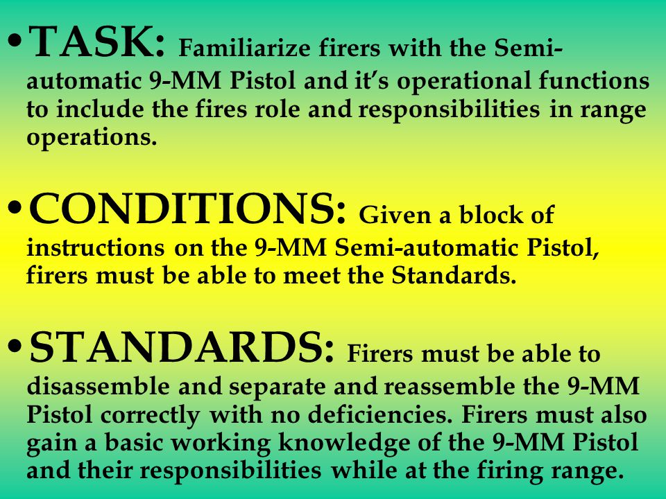 TASK: Familiarize firers with the Semi-automatic 9-MM Pistol and it's operational functions to include the fires role and responsibilities in range operations.