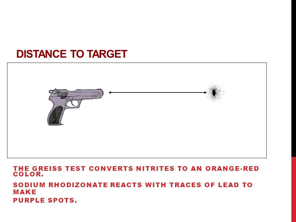 Distance to Target The Greiss test converts nitrites to an orange-red color. Sodium rhodizonate reacts with traces of lead to make.