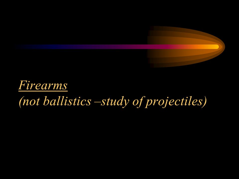 Firearms (not ballistics –study of projectiles)