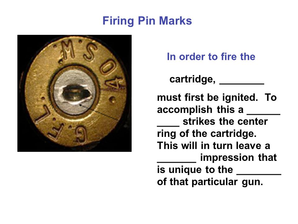 Firing Pin Marks In order to fire the cartridge, ________