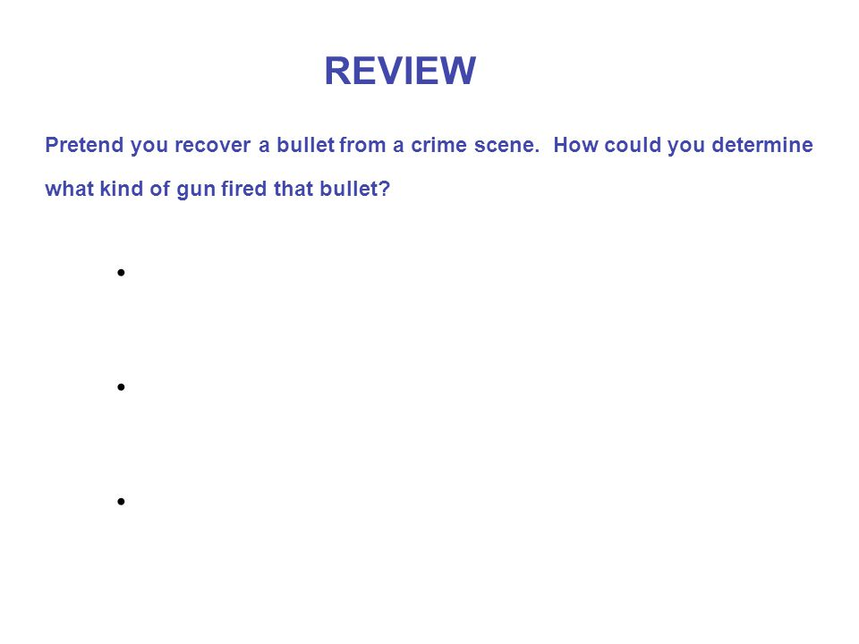 REVIEW Pretend you recover a bullet from a crime scene.