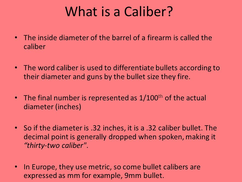 What is a Caliber The inside diameter of the barrel of a firearm is called the caliber.