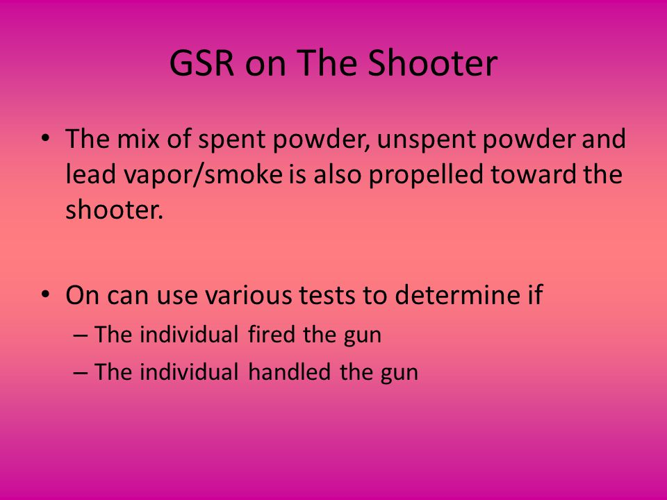 GSR on The Shooter The mix of spent powder, unspent powder and lead vapor/smoke is also propelled toward the shooter.