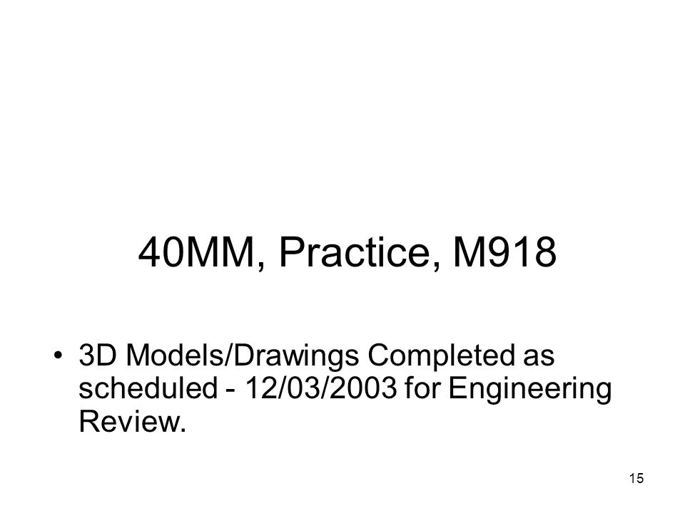 40MM, Practice, M918 3D Models/Drawings Completed as scheduled - 12/03/2003 for Engineering Review.