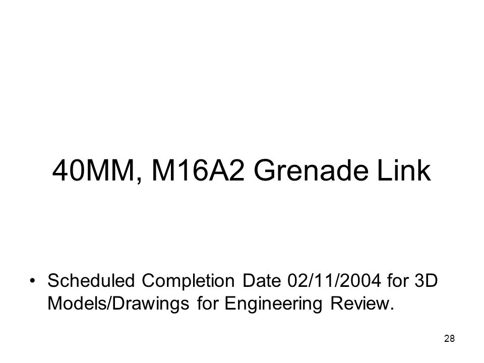 40MM, M16A2 Grenade Link Scheduled Completion Date 02/11/2004 for 3D Models/Drawings for Engineering Review.