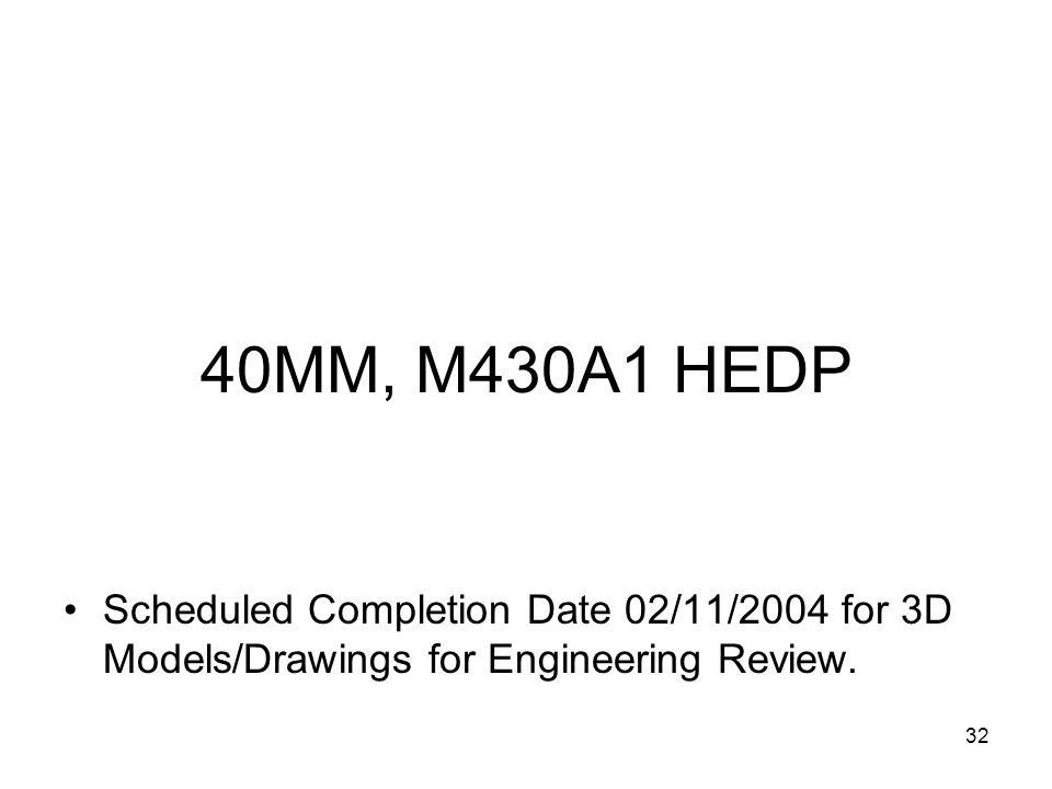40MM, M430A1 HEDP Scheduled Completion Date 02/11/2004 for 3D Models/Drawings for Engineering Review.