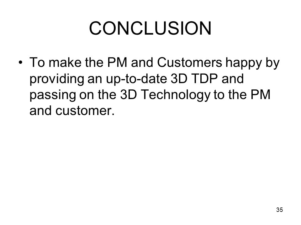 CONCLUSION To make the PM and Customers happy by providing an up-to-date 3D TDP and passing on the 3D Technology to the PM and customer.