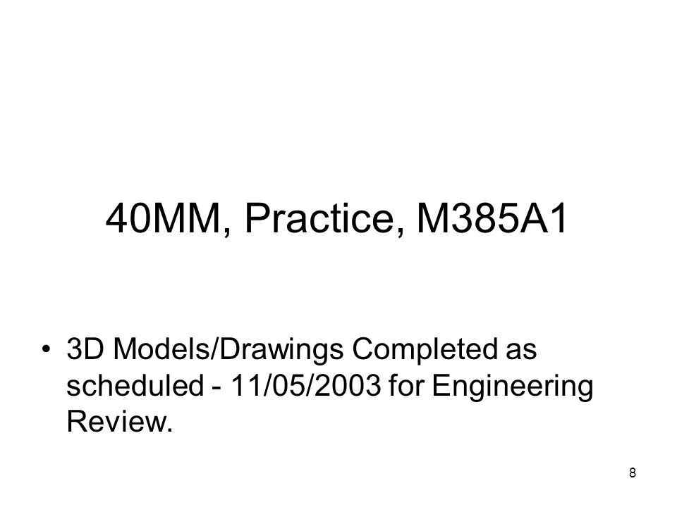 40MM, Practice, M385A1 3D Models/Drawings Completed as scheduled - 11/05/2003 for Engineering Review.
