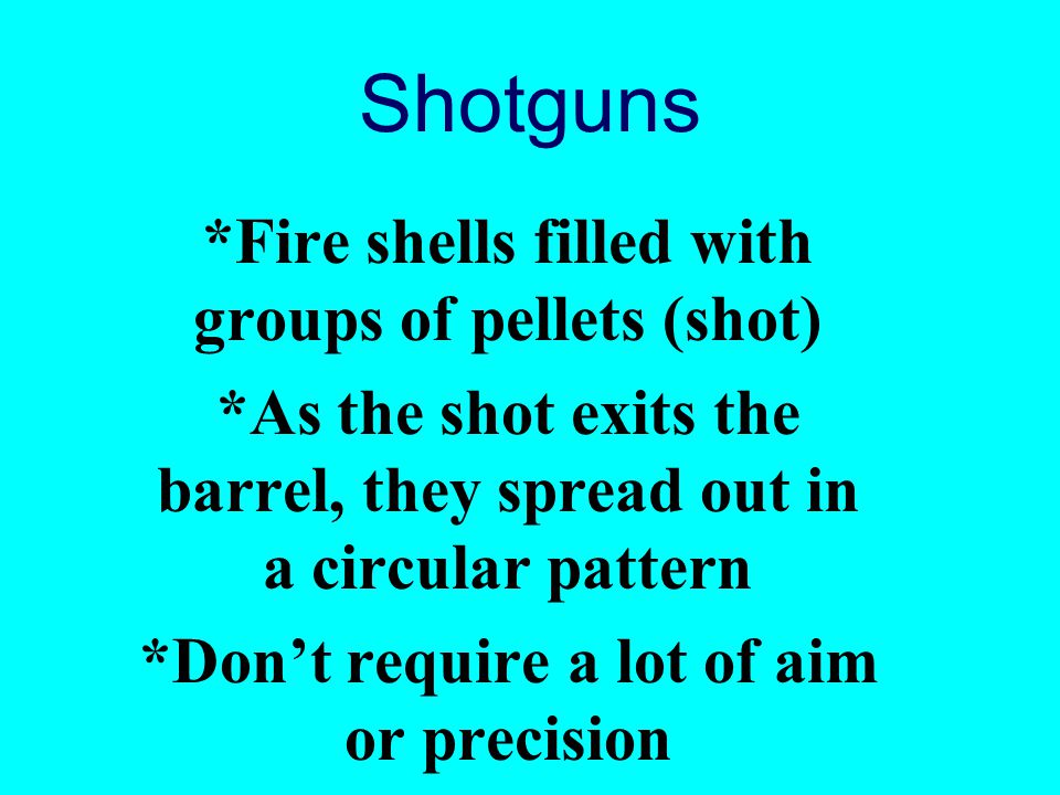 Shotguns *Fire shells filled with groups of pellets (shot)