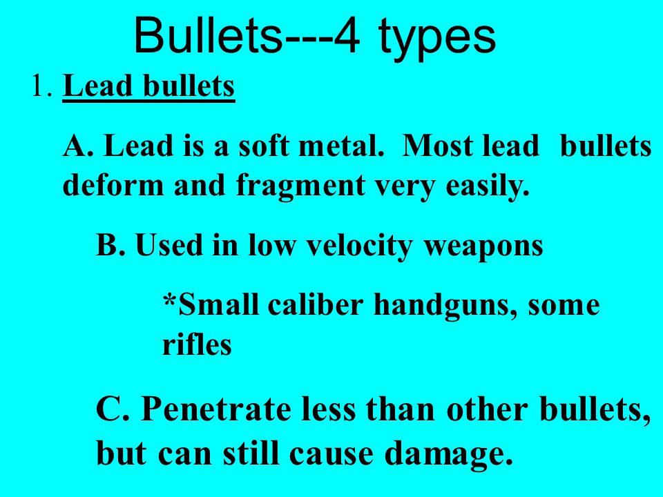 Bullets---4 types 1. Lead bullets. A. Lead is a soft metal. Most lead bullets deform and fragment very easily.