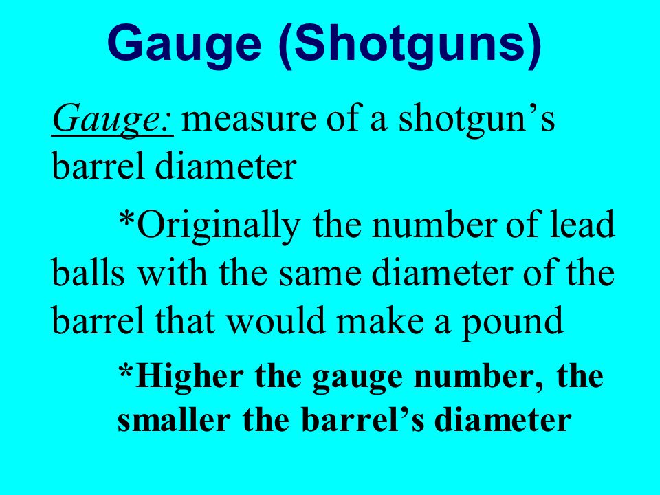 Gauge (Shotguns) Gauge: measure of a shotgun's barrel diameter
