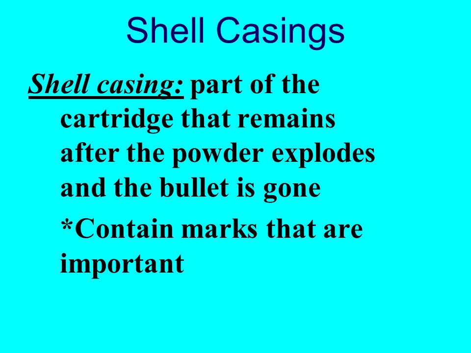 Shell Casings Shell casing: part of the cartridge that remains after the powder explodes and the bullet is gone.